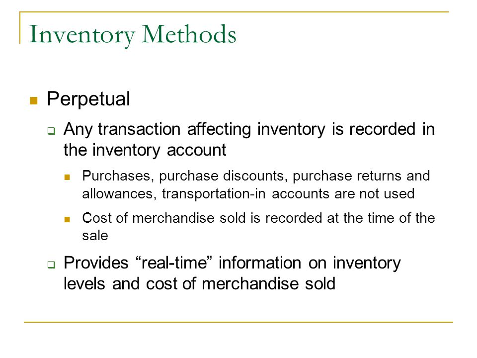 Inventory Methods Perpetual  Any transaction affecting inventory is recorded in the inventory account Purchases, purchase discounts, purchase returns and allowances, transportation-in accounts are not used Cost of merchandise sold is recorded at the time of the sale  Provides real-time information on inventory levels and cost of merchandise sold