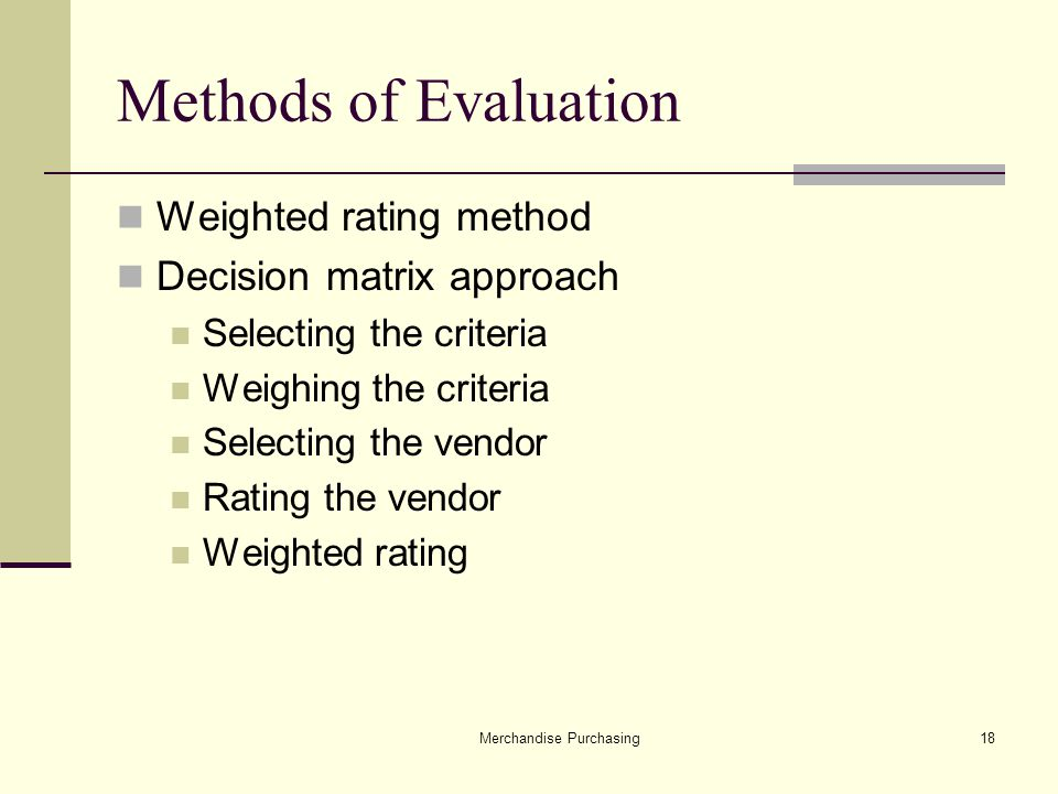 Merchandise Purchasing18 Methods of Evaluation Weighted rating method Decision matrix approach Selecting the criteria Weighing the criteria Selecting the vendor Rating the vendor Weighted rating
