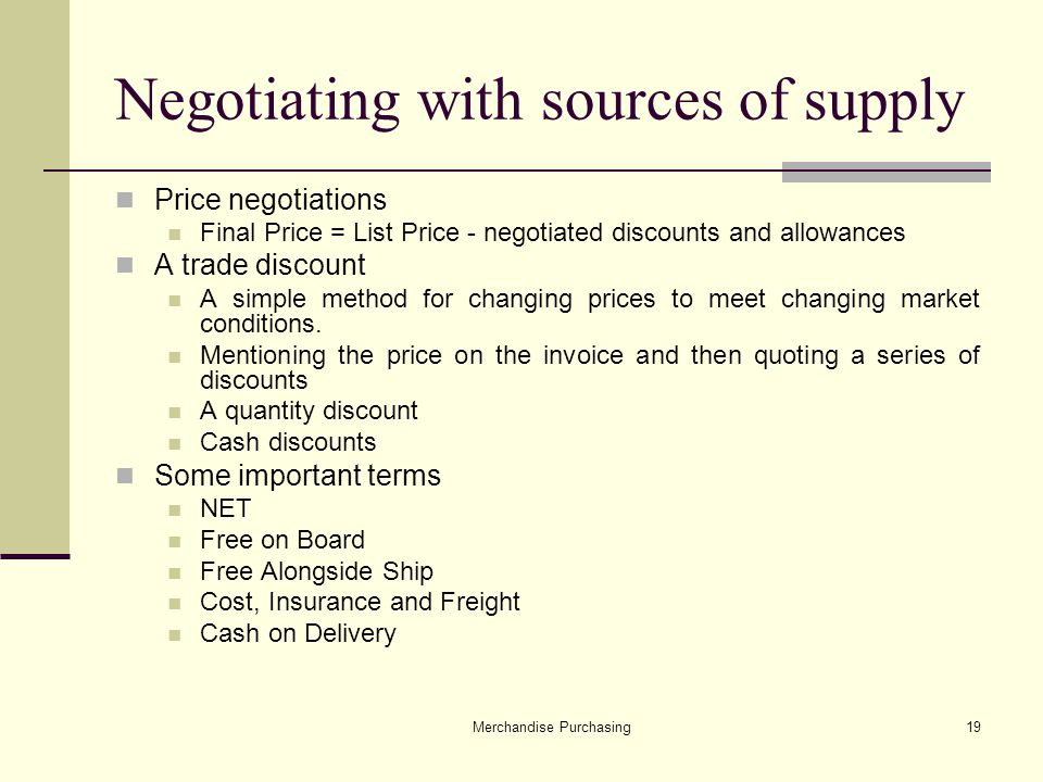Merchandise Purchasing19 Negotiating with sources of supply Price negotiations Final Price = List Price - negotiated discounts and allowances A trade discount A simple method for changing prices to meet changing market conditions.