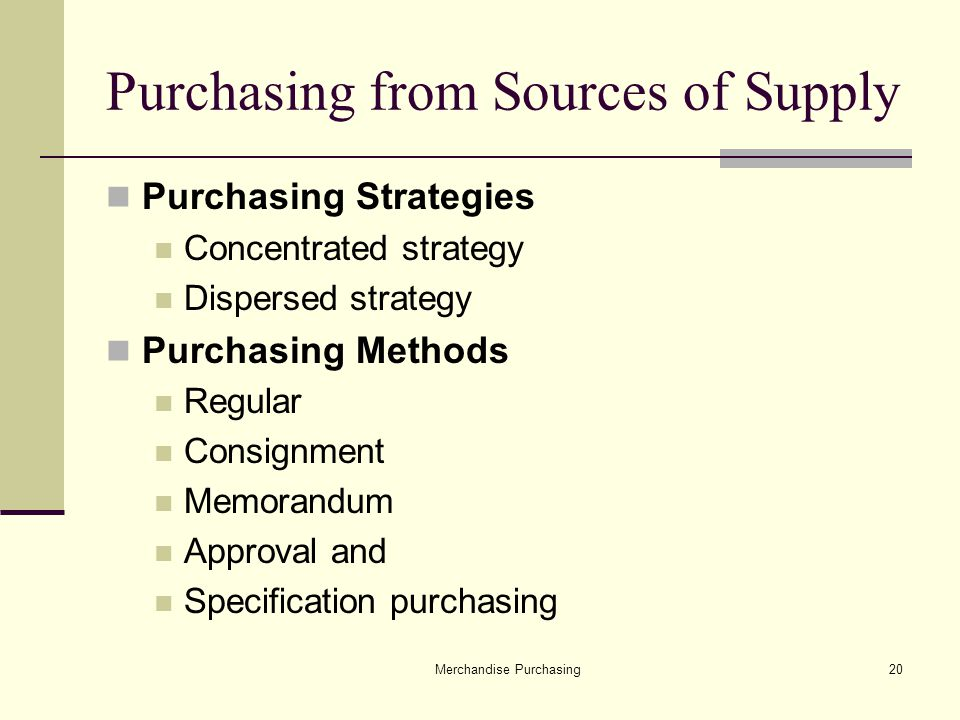 Merchandise Purchasing20 Purchasing from Sources of Supply Purchasing Strategies Concentrated strategy Dispersed strategy Purchasing Methods Regular Consignment Memorandum Approval and Specification purchasing