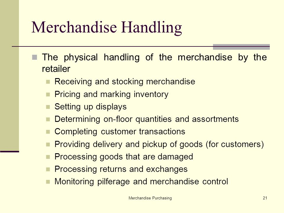 Merchandise Purchasing21 Merchandise Handling The physical handling of the merchandise by the retailer Receiving and stocking merchandise Pricing and marking inventory Setting up displays Determining on-floor quantities and assortments Completing customer transactions Providing delivery and pickup of goods (for customers) Processing goods that are damaged Processing returns and exchanges Monitoring pilferage and merchandise control