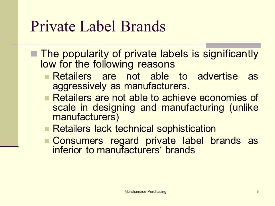 Merchandise Purchasing6 Private Label Brands The popularity of private labels is significantly low for the following reasons Retailers are not able to advertise as aggressively as manufacturers.