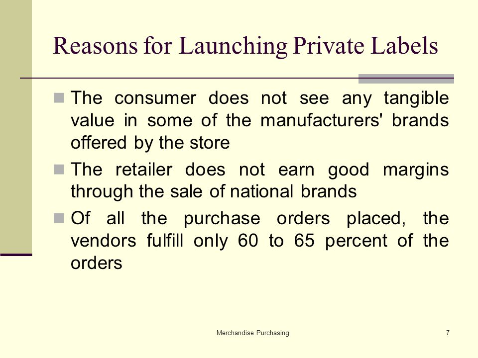 Merchandise Purchasing7 Reasons for Launching Private Labels The consumer does not see any tangible value in some of the manufacturers brands offered by the store The retailer does not earn good margins through the sale of national brands Of all the purchase orders placed, the vendors fulfill only 60 to 65 percent of the orders