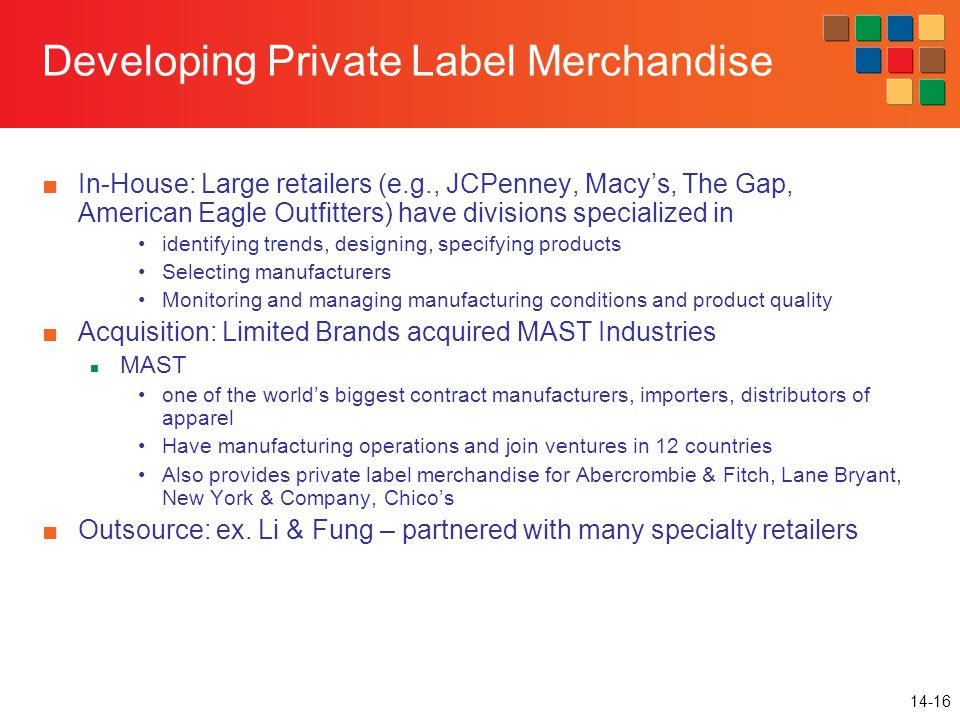 14-16 Developing Private Label Merchandise ■In-House: Large retailers (e.g., JCPenney, Macy's, The Gap, American Eagle Outfitters) have divisions specialized in identifying trends, designing, specifying products Selecting manufacturers Monitoring and managing manufacturing conditions and product quality ■Acquisition: Limited Brands acquired MAST Industries MAST one of the world's biggest contract manufacturers, importers, distributors of apparel Have manufacturing operations and join ventures in 12 countries Also provides private label merchandise for Abercrombie & Fitch, Lane Bryant, New York & Company, Chico's ■Outsource: ex.