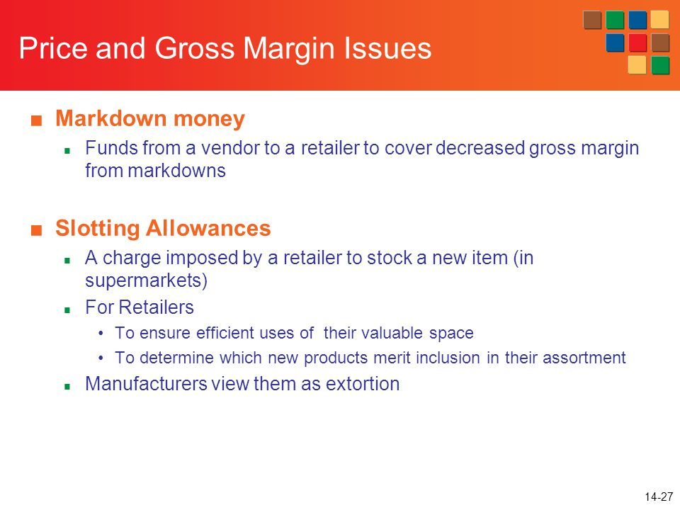 14-27 Price and Gross Margin Issues ■Markdown money Funds from a vendor to a retailer to cover decreased gross margin from markdowns ■Slotting Allowances A charge imposed by a retailer to stock a new item (in supermarkets) For Retailers To ensure efficient uses of their valuable space To determine which new products merit inclusion in their assortment Manufacturers view them as extortion