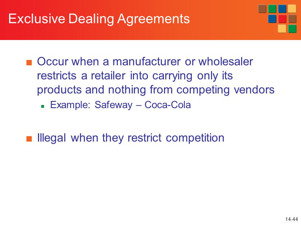 14-44 Exclusive Dealing Agreements ■Occur when a manufacturer or wholesaler restricts a retailer into carrying only its products and nothing from competing vendors Example: Safeway – Coca-Cola ■Illegal when they restrict competition