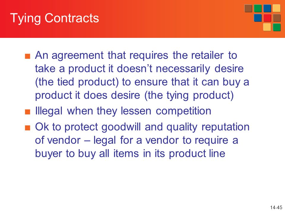 14-45 Tying Contracts ■An agreement that requires the retailer to take a product it doesn't necessarily desire (the tied product) to ensure that it can buy a product it does desire (the tying product) ■Illegal when they lessen competition ■Ok to protect goodwill and quality reputation of vendor – legal for a vendor to require a buyer to buy all items in its product line