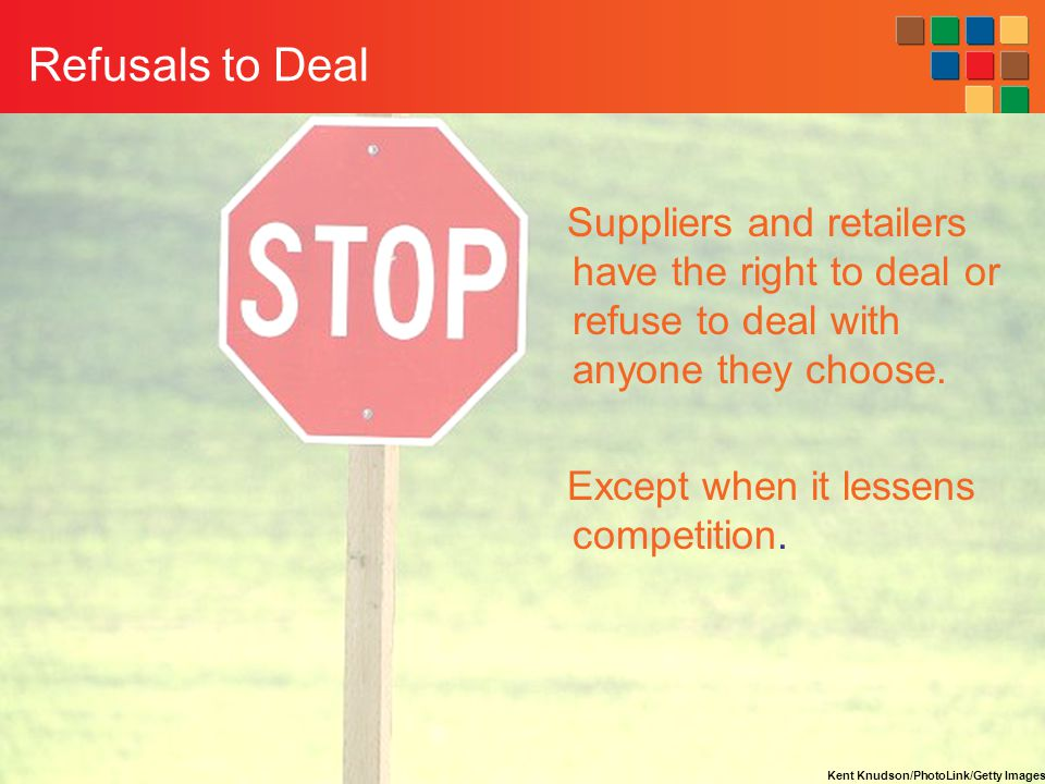 14-46 Refusals to Deal Suppliers and retailers have the right to deal or refuse to deal with anyone they choose.