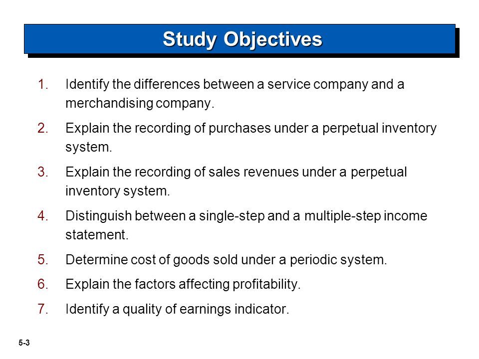 5-4 Merchandising Operations Recording Purchases of Merchandise Recording Sales of Merchandise Income Statement Presentation Evaluating Profitability Merchandising Operations Operating cycles Flow of costs- perpetual and periodic inventory systems.