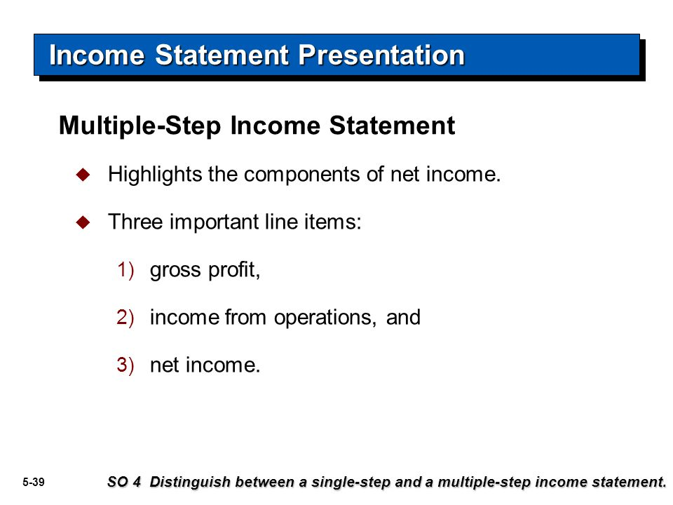 5-39  Highlights the components of net income.  Three important line items: 1) gross profit, 2) income from operations, and 3) net income. SO 4 Dist