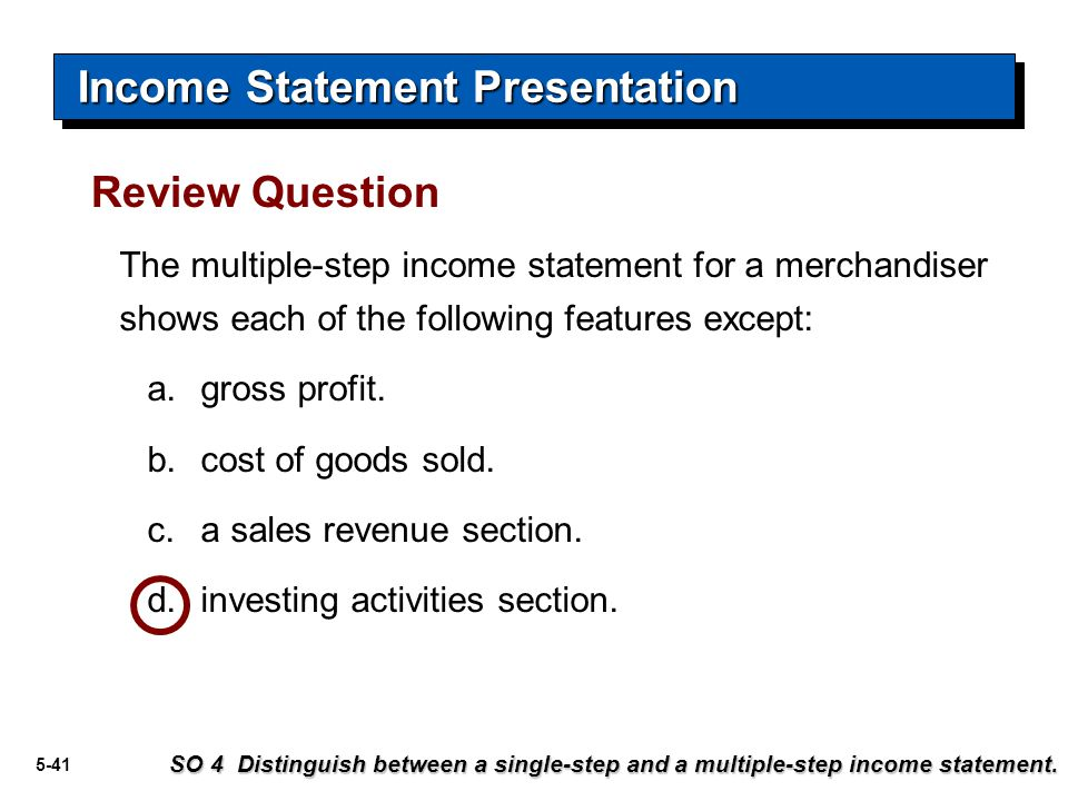 5-41 The multiple-step income statement for a merchandiser shows each of the following features except: a.gross profit. b.cost of goods sold. c.a sale