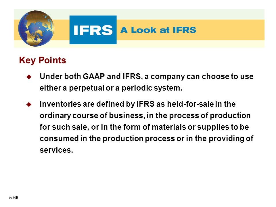 5-66 Key Points  Under both GAAP and IFRS, a company can choose to use either a perpetual or a periodic system.  Inventories are defined by IFRS as