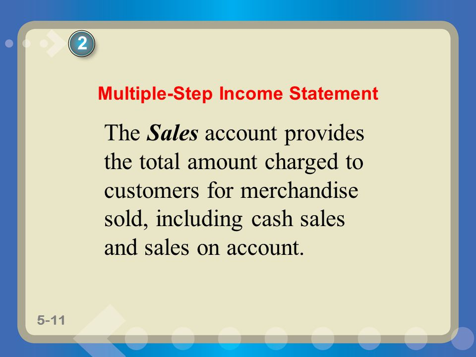 5-11 The Sales account provides the total amount charged to customers for merchandise sold, including cash sales and sales on account. 2 Multiple-Step
