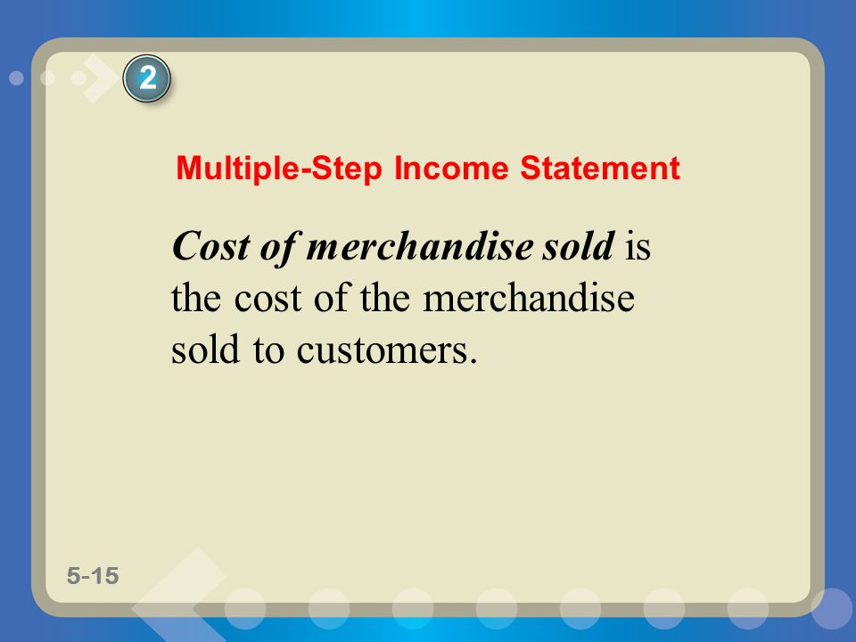 5-15 Cost of merchandise sold is the cost of the merchandise sold to customers. 2 Multiple-Step Income Statement
