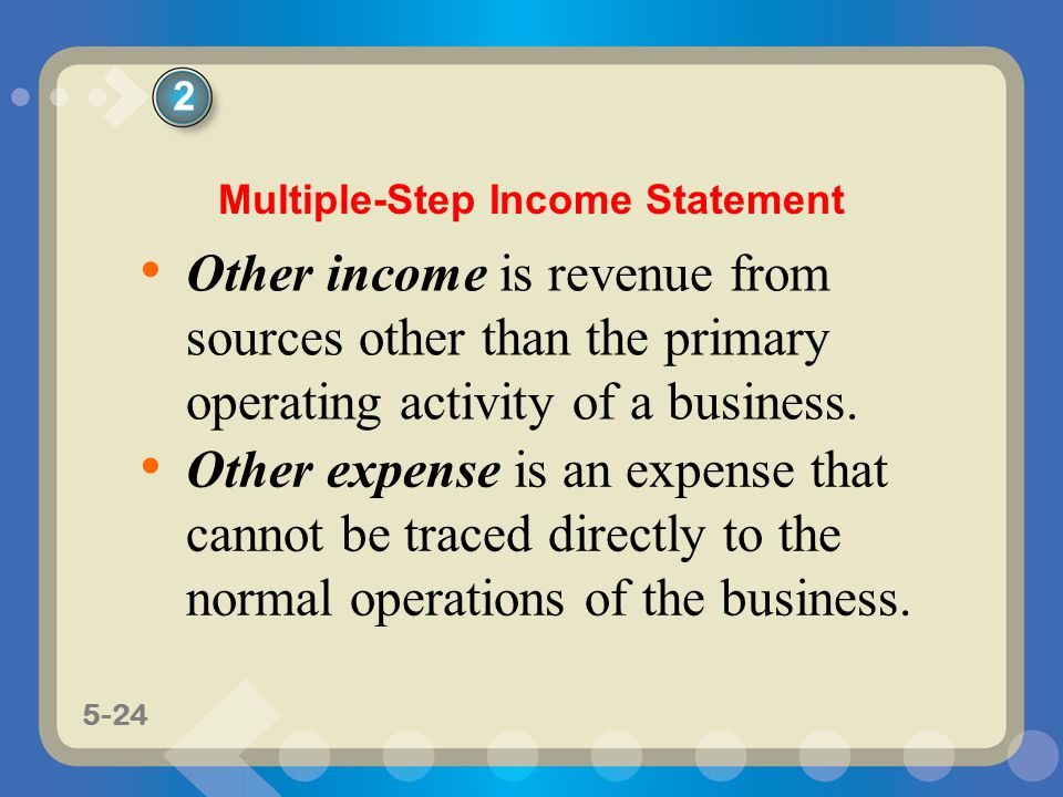 5-24 Other income is revenue from sources other than the primary operating activity of a business. Other expense is an expense that cannot be traced d