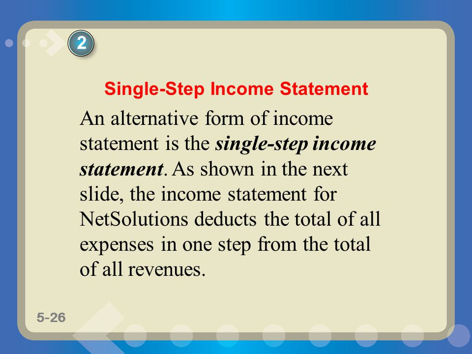 5-26 An alternative form of income statement is the single-step income statement. As shown in the next slide, the income statement for NetSolutions de
