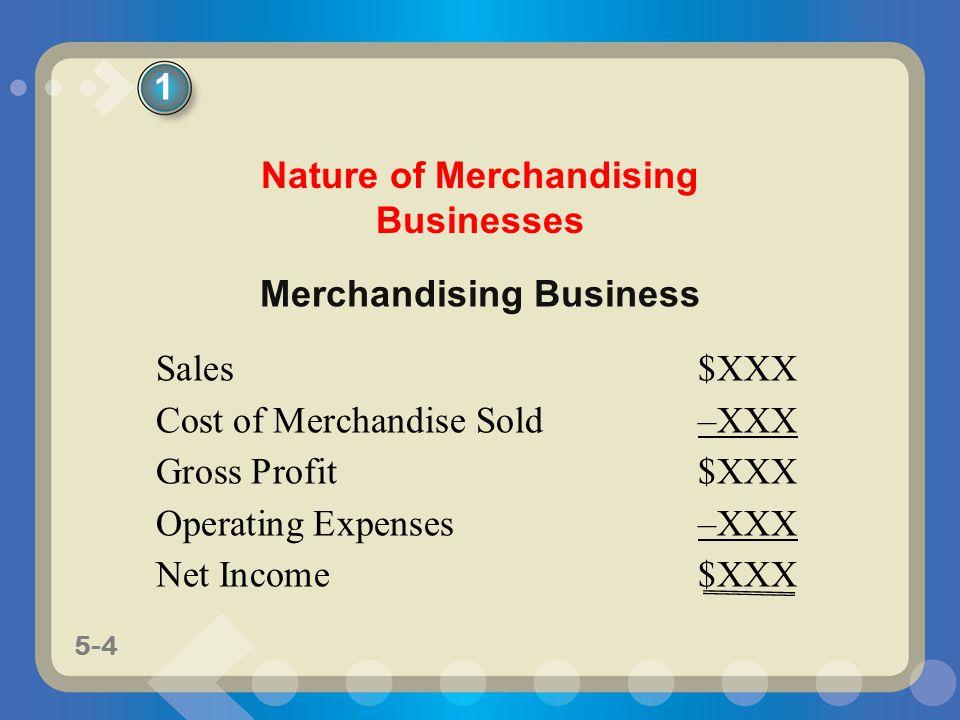 5-4 Merchandising Business Sales$XXX Cost of Merchandise Sold–XXX Gross Profit$XXX Operating Expenses–XXX Net Income$XXX Nature of Merchandising Busin