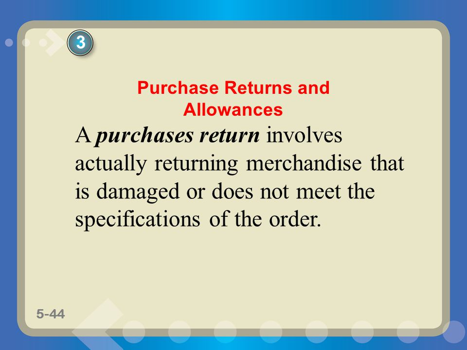 5-44 A purchases return involves actually returning merchandise that is damaged or does not meet the specifications of the order. 3 Purchase Returns a