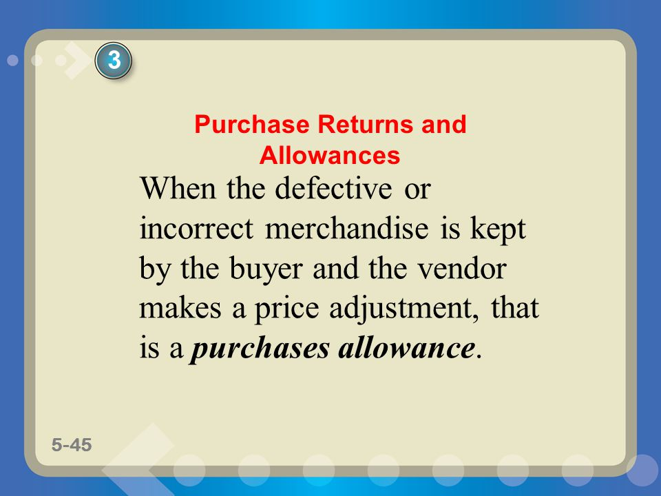 5-45 When the defective or incorrect merchandise is kept by the buyer and the vendor makes a price adjustment, that is a purchases allowance. 3 Purcha