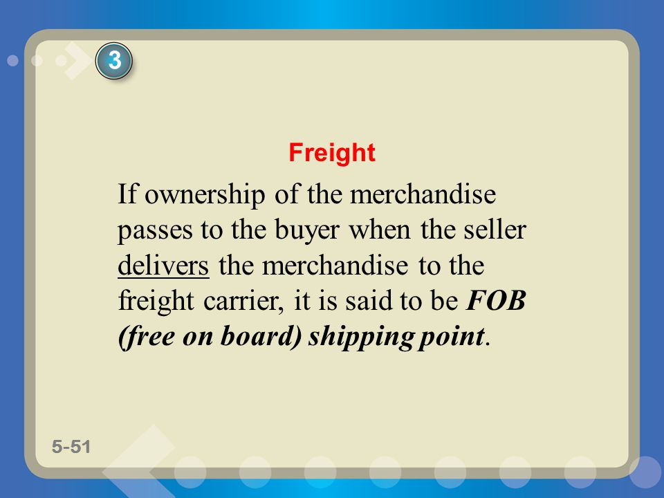 5-51 If ownership of the merchandise passes to the buyer when the seller delivers the merchandise to the freight carrier, it is said to be FOB (free o