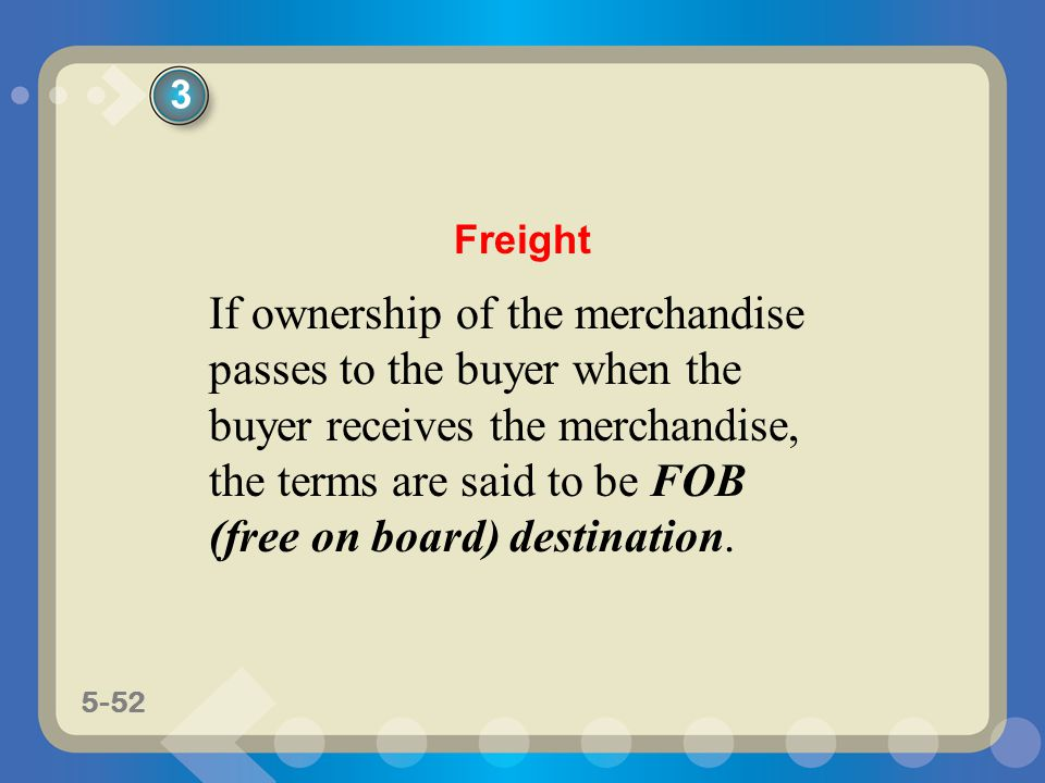 5-52 If ownership of the merchandise passes to the buyer when the buyer receives the merchandise, the terms are said to be FOB (free on board) destina