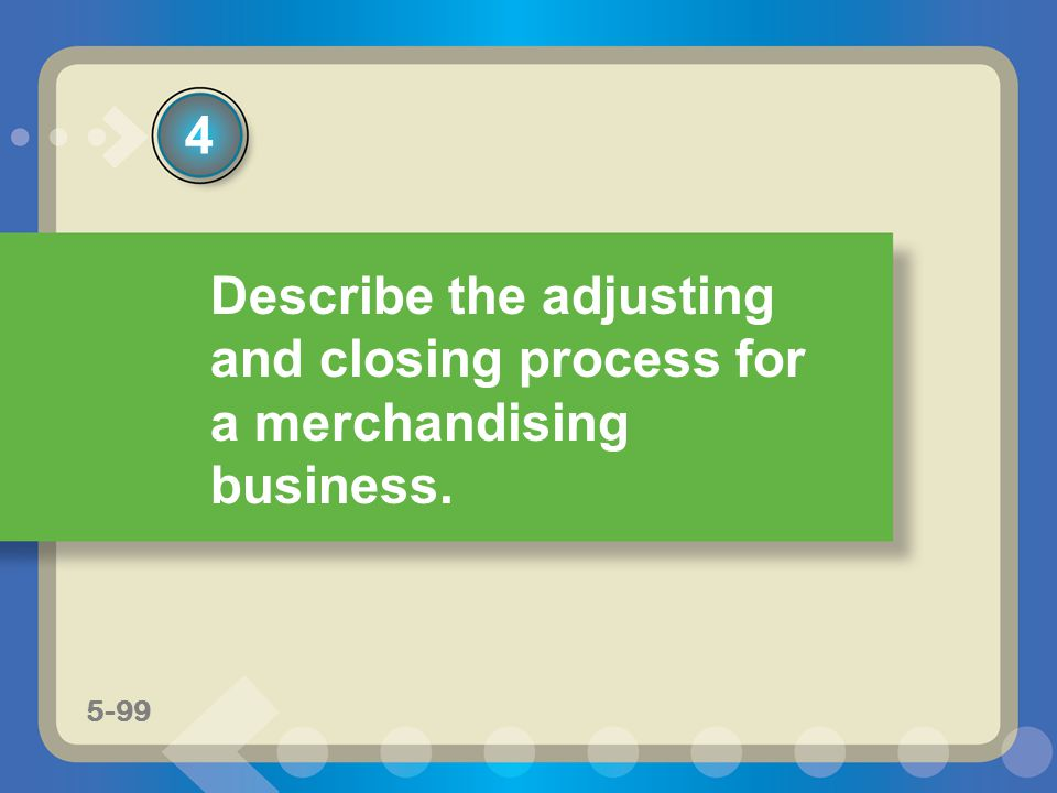 5-57 Describe the adjusting and closing process for a merchandising business. 4 5-99
