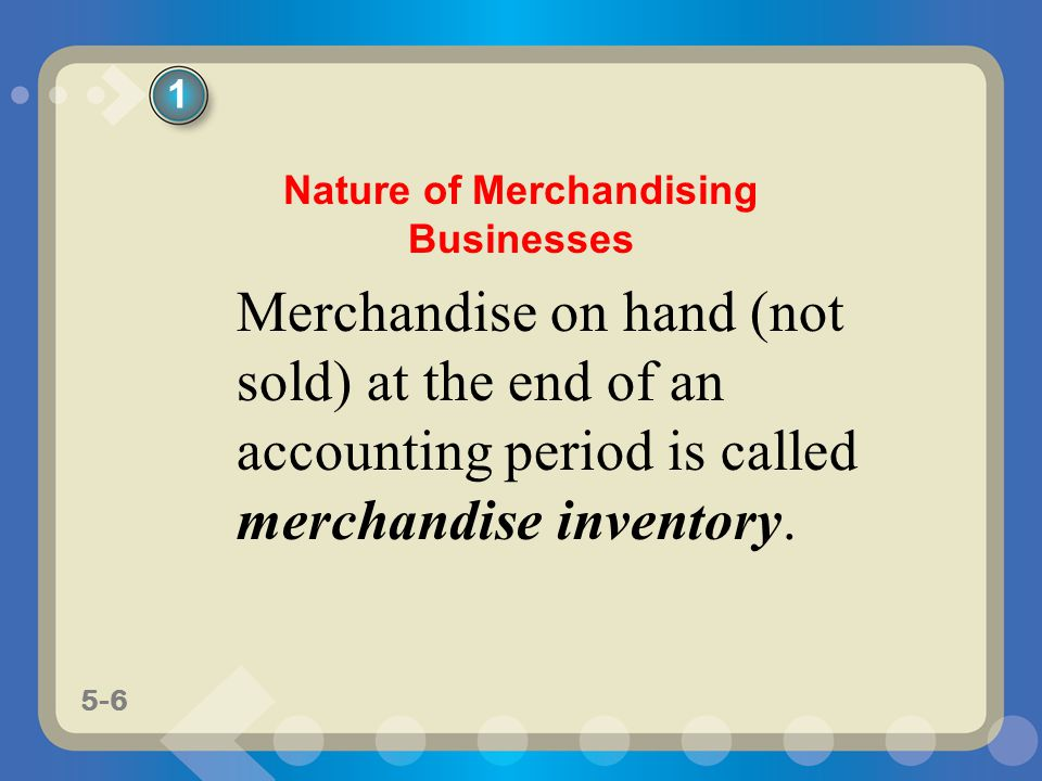 5-6 Merchandise on hand (not sold) at the end of an accounting period is called merchandise inventory. 1 Nature of Merchandising Businesses