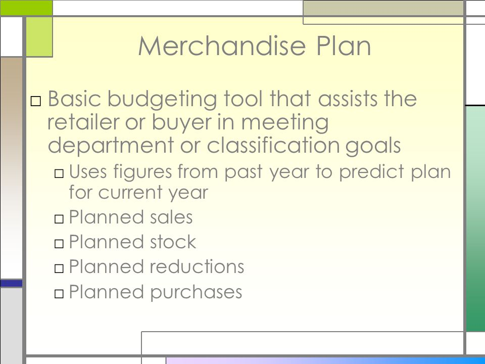 Merchandise Plan □Basic budgeting tool that assists the retailer or buyer in meeting department or classification goals □Uses figures from past year to predict plan for current year □Planned sales □Planned stock □Planned reductions □Planned purchases