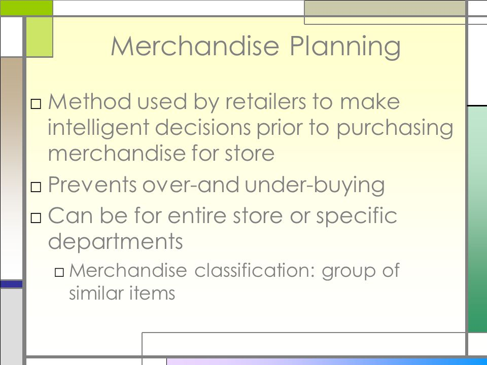 Merchandise Planning □Method used by retailers to make intelligent decisions prior to purchasing merchandise for store □Prevents over-and under-buying □Can be for entire store or specific departments □Merchandise classification: group of similar items