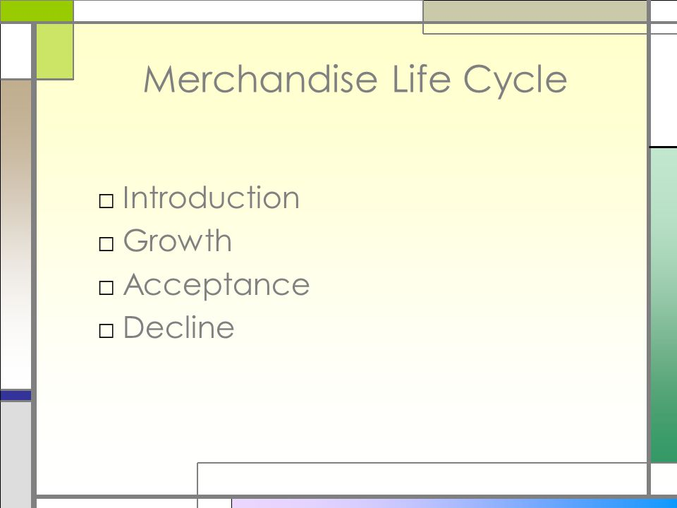 Merchandise Life Cycle □Introduction □Growth □Acceptance □Decline