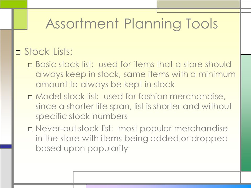 Assortment Planning Tools □Stock Lists: □Basic stock list: used for items that a store should always keep in stock, same items with a minimum amount to always be kept in stock □Model stock list: used for fashion merchandise, since a shorter life span, list is shorter and without specific stock numbers □Never-out stock list: most popular merchandise in the store with items being added or dropped based upon popularity