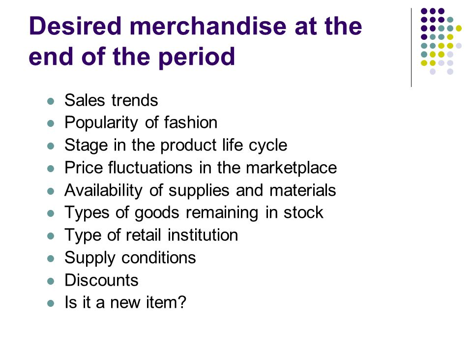Desired merchandise at the end of the period Sales trends Popularity of fashion Stage in the product life cycle Price fluctuations in the marketplace