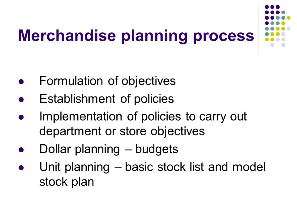 Merchandise planning process Formulation of objectives Establishment of policies Implementation of policies to carry out department or store objective