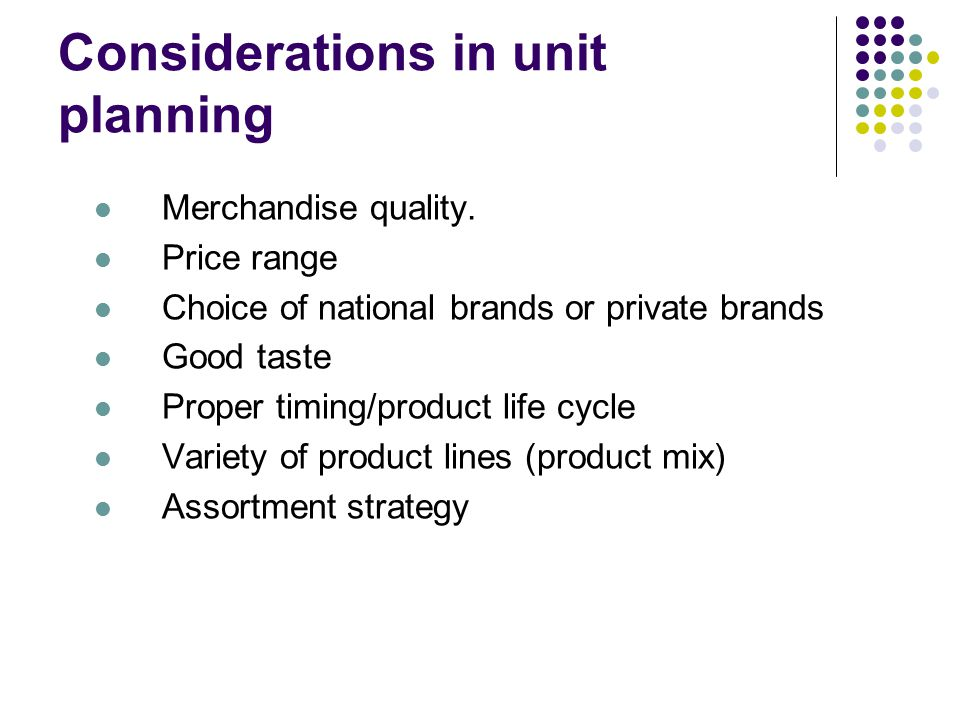 Considerations in unit planning Merchandise quality. Price range Choice of national brands or private brands Good taste Proper timing/product life cyc