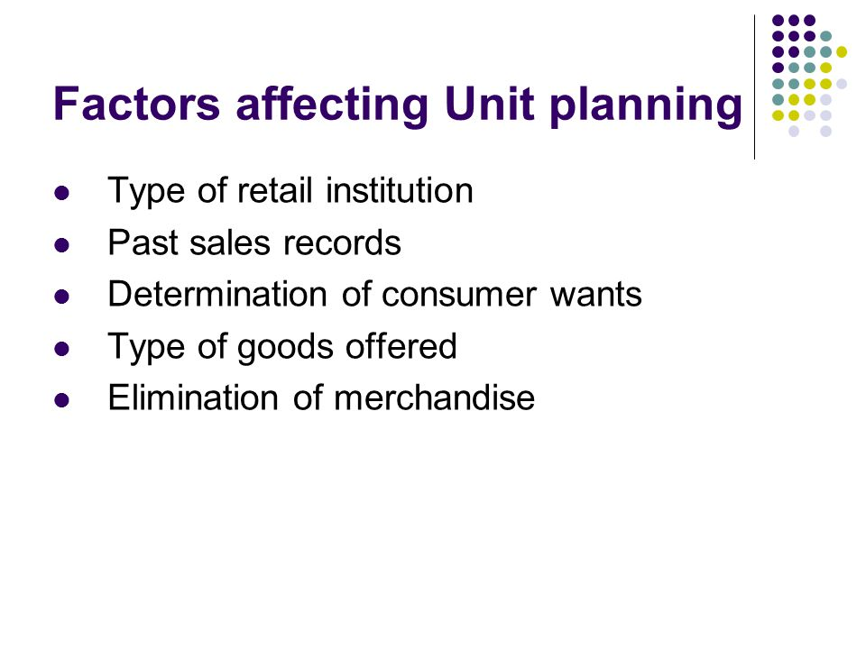 Factors affecting Unit planning Type of retail institution Past sales records Determination of consumer wants Type of goods offered Elimination of merchandise
