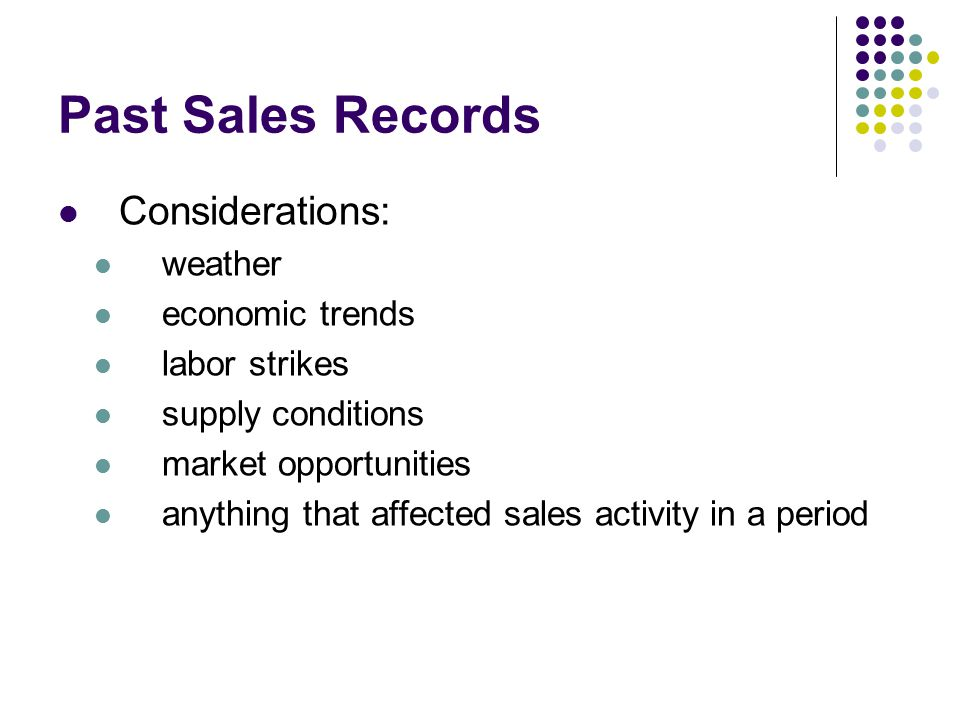 Past Sales Records Considerations: weather economic trends labor strikes supply conditions market opportunities anything that affected sales activity in a period