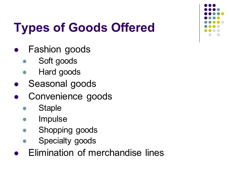 Types of Goods Offered Fashion goods Soft goods Hard goods Seasonal goods Convenience goods Staple Impulse Shopping goods Specialty goods Elimination of merchandise lines