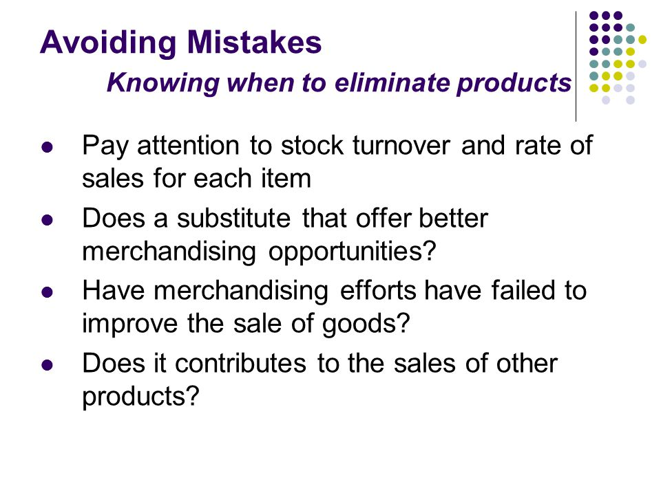 Avoiding Mistakes Knowing when to eliminate products Pay attention to stock turnover and rate of sales for each item Does a substitute that offer better merchandising opportunities.