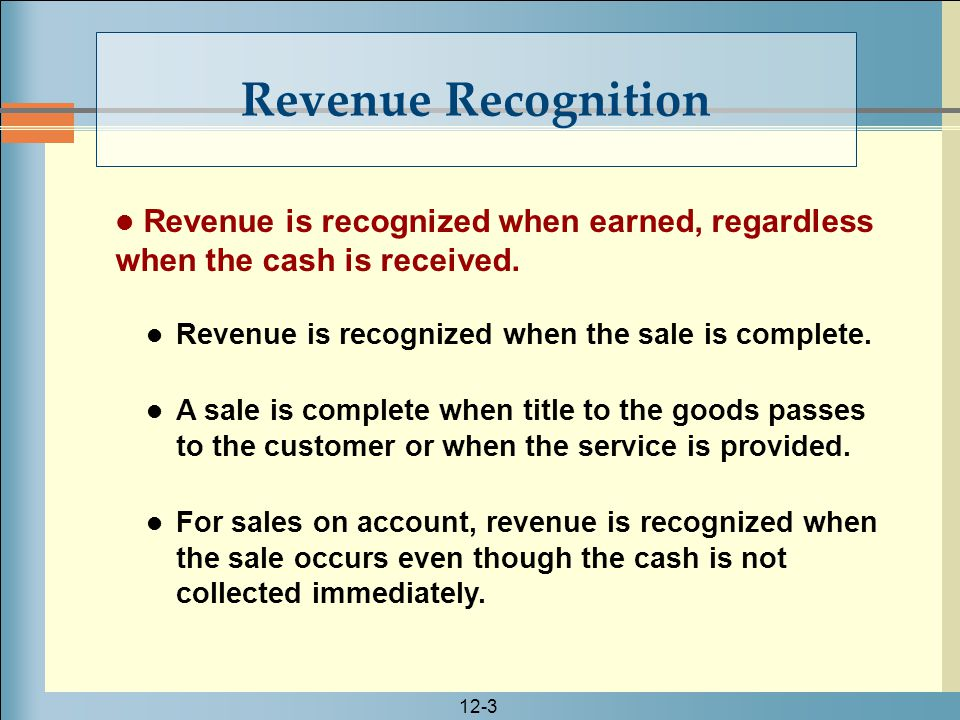 12-3 Revenue is recognized when earned, regardless when the cash is received. Revenue is recognized when the sale is complete. A sale is complete when