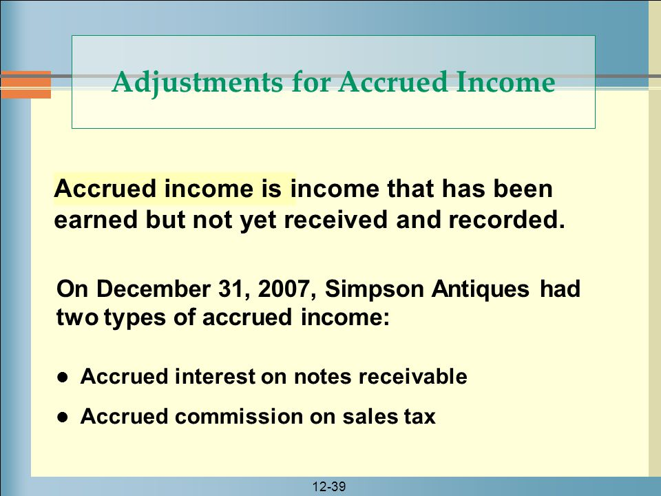 12-39 Accrued income is income that has been earned but not yet received and recorded. Adjustments for Accrued Income On December 31, 2007, Simpson An