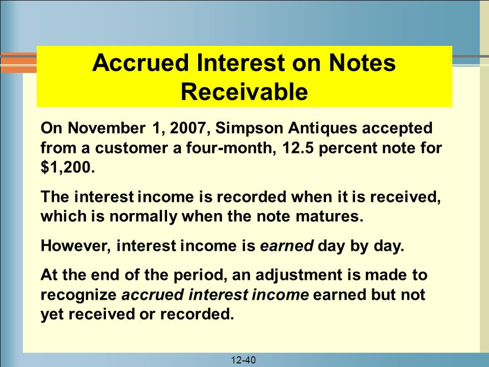 12-40 On November 1, 2007, Simpson Antiques accepted from a customer a four-month, 12.5 percent note for $1,200. The interest income is recorded when