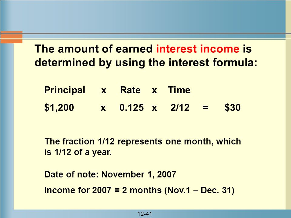 12-41 The amount of earned interest income is determined by using the interest formula: Date of note: November 1, 2007 Income for 2007 = 2 months (Nov