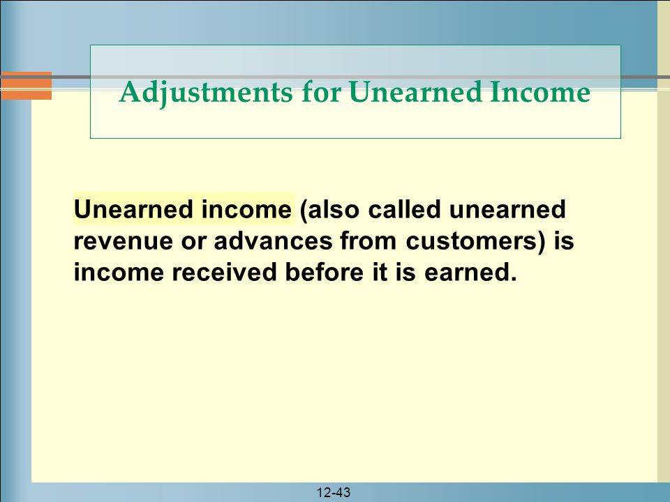 12-43 Unearned income (also called unearned revenue or advances from customers) is income received before it is earned. Adjustments for Unearned Incom