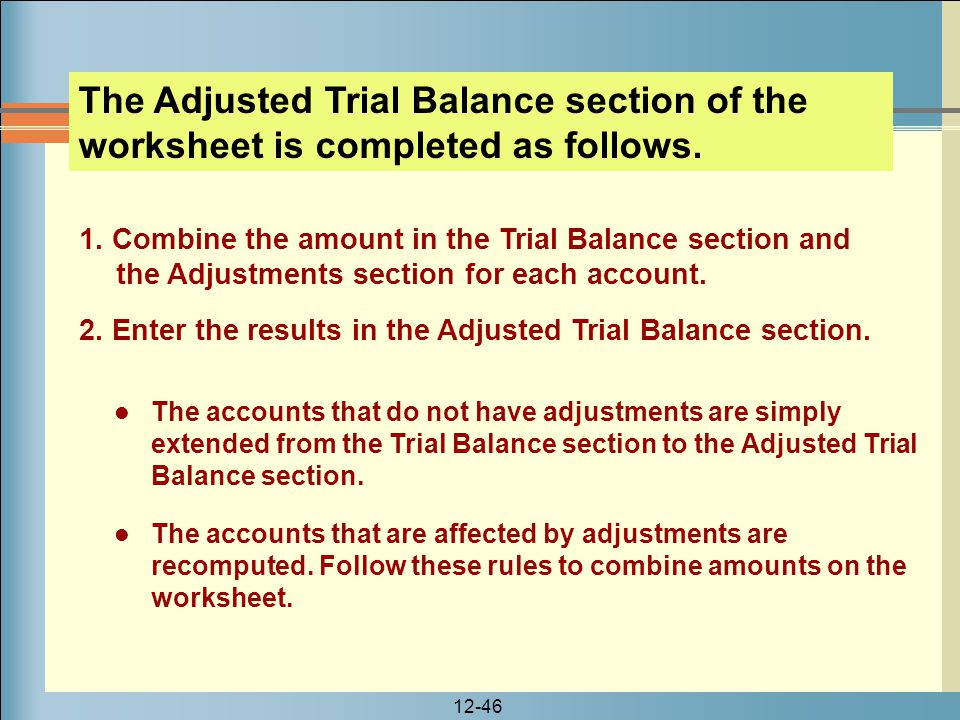 12-46 The Adjusted Trial Balance section of the worksheet is completed as follows. 1. Combine the amount in the Trial Balance section and the Adjustme