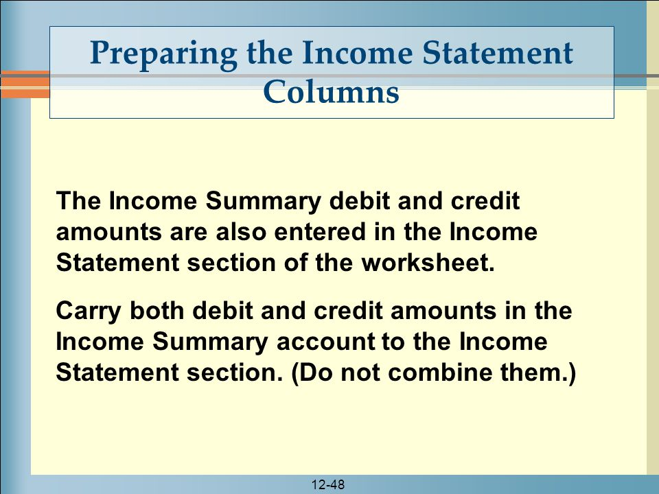 12-48 Preparing the Income Statement Columns The Income Summary debit and credit amounts are also entered in the Income Statement section of the works
