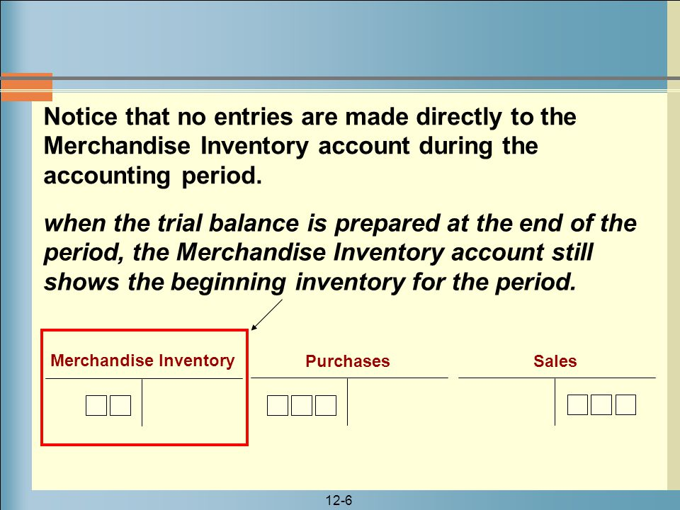 12-6 Notice that no entries are made directly to the Merchandise Inventory account during the accounting period. when the trial balance is prepared at