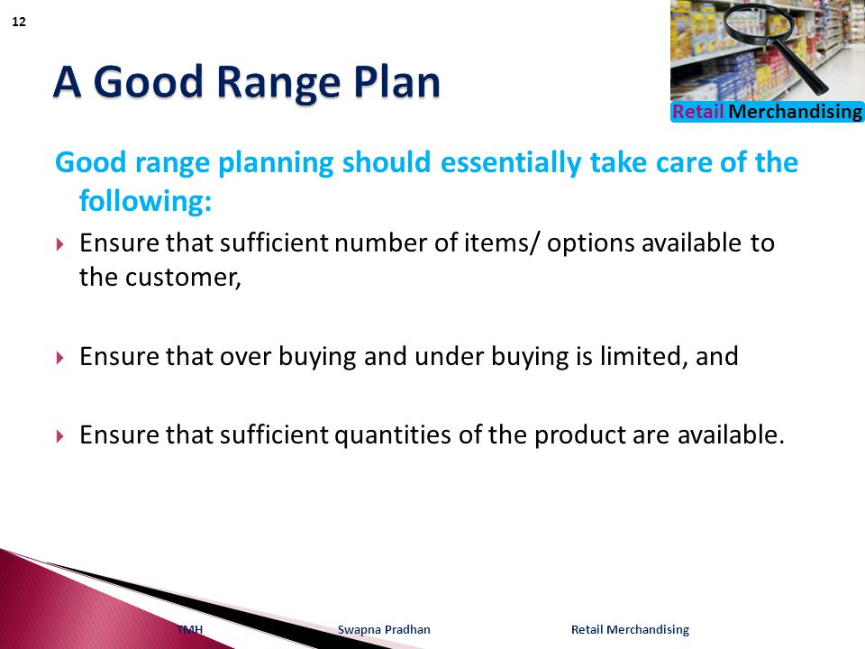 Retail Merchandising Good range planning should essentially take care of the following:  Ensure that sufficient number of items/ options available to the customer,  Ensure that over buying and under buying is limited, and  Ensure that sufficient quantities of the product are available.