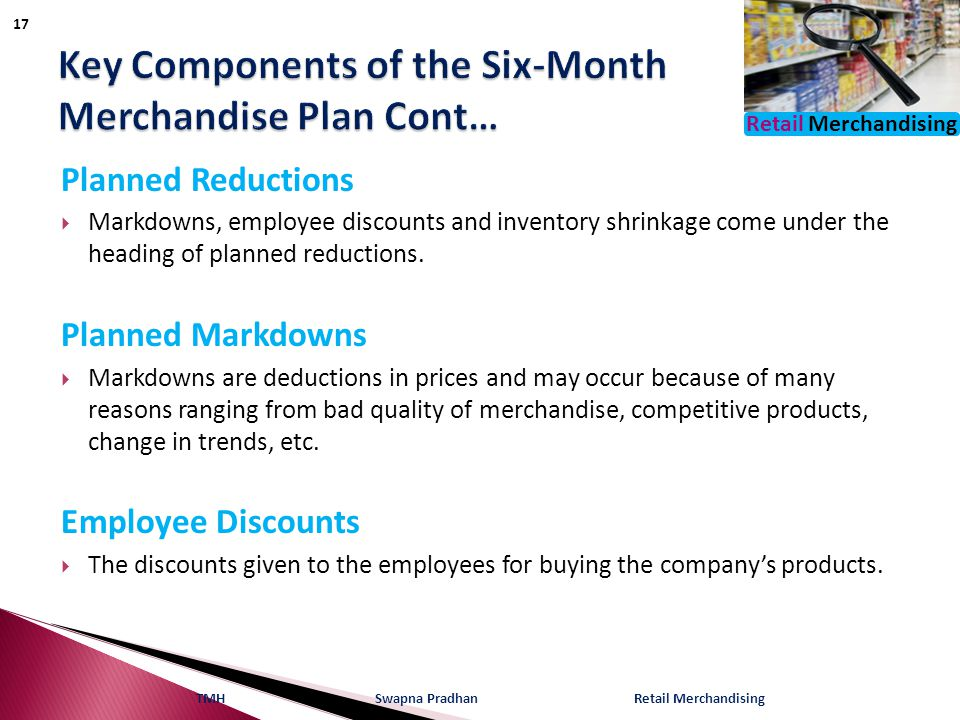 Retail Merchandising Planned Reductions  Markdowns, employee discounts and inventory shrinkage come under the heading of planned reductions. Planned