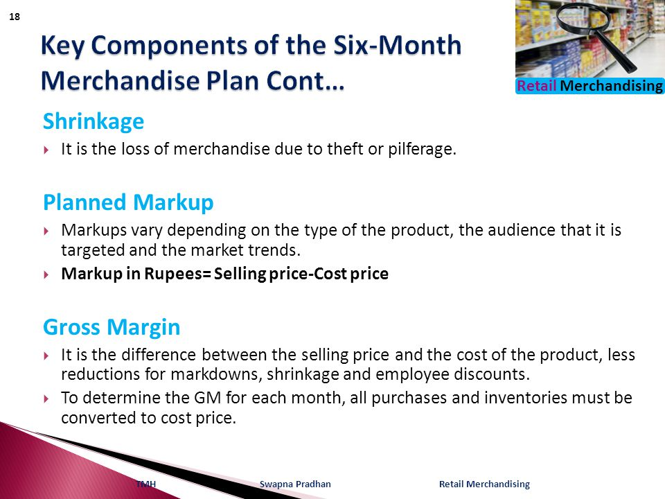 Retail Merchandising Shrinkage  It is the loss of merchandise due to theft or pilferage.