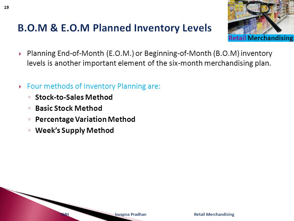 Retail Merchandising  Planning End-of-Month (E.O.M.) or Beginning-of-Month (B.O.M) inventory levels is another important element of the six-month merchandising plan.